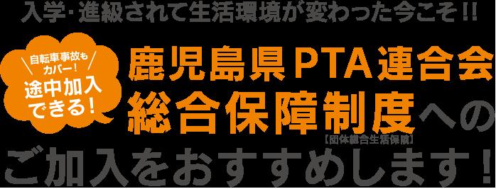 入学・進級されて生活環境が変わった今こそ、鹿児島県PTA連合会総合保障制度へのご加入をおすすめします!